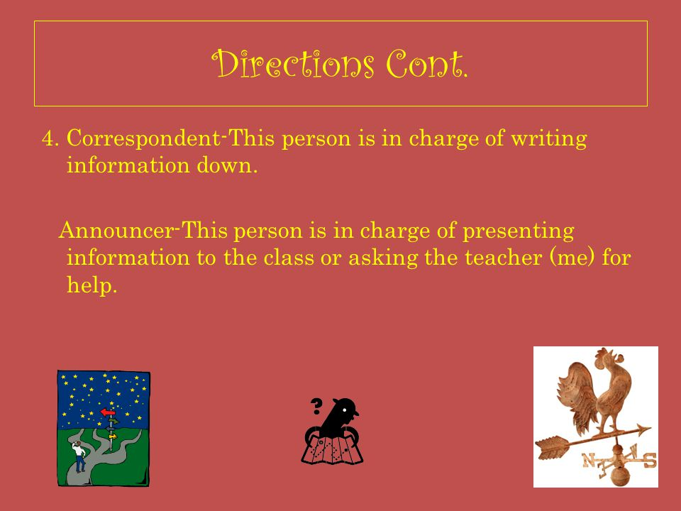 Directions Cont. 4. Correspondent-This person is in charge of writing information down.
