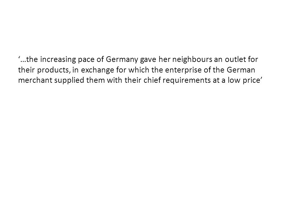 '…the increasing pace of Germany gave her neighbours an outlet for their products, in exchange for which the enterprise of the German merchant supplie