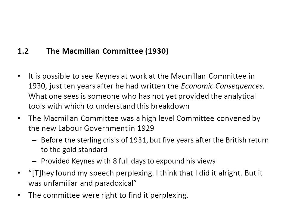 1.2The Macmillan Committee (1930) It is possible to see Keynes at work at the Macmillan Committee in 1930, just ten years after he had written the Eco