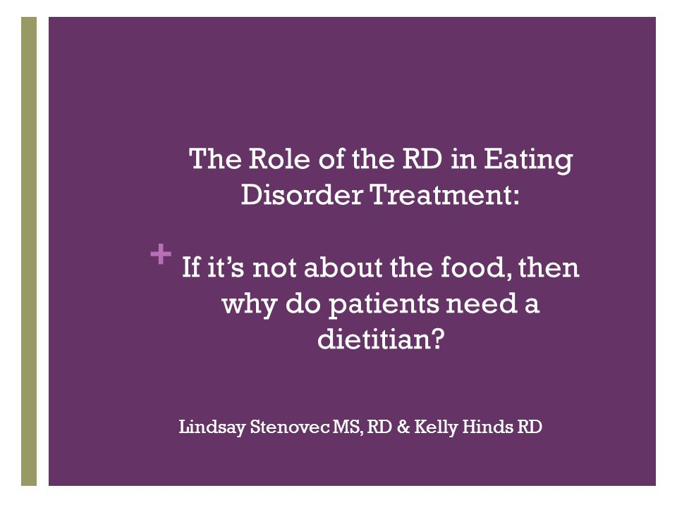 + Collaboration Between RD & Psychotherapist Defer all food issues to RD Keep an open mind regarding nutrition science/media Communicate frequently with the RD Answer nutrition questions or work on food issues in therapy Discuss your own food beliefs with clients I don't eat desserts. I follow a low carb diet. Make judgment statements about food I was so bad this weekend.