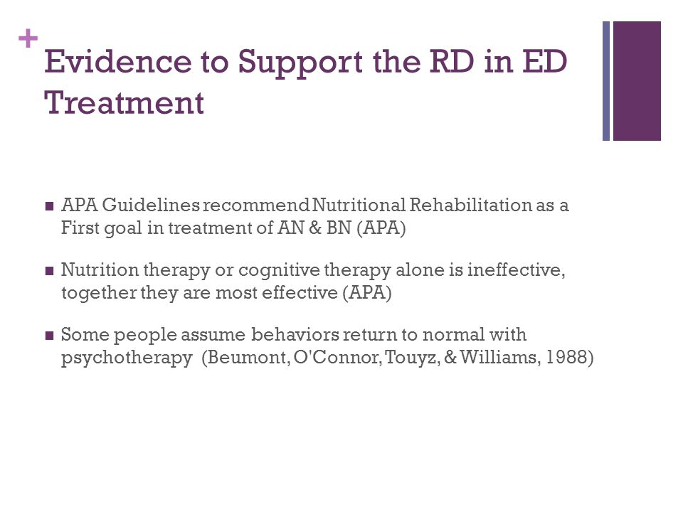 + Evidence to Support the RD in ED Treatment Insufficient evidence to support that psychotherapy is effective in changing weight in eating disorder patients (Hay et al, 2003) Can't treat AN without weight restoration and psychotherapy is ineffective until weight is restored (Mehler et al., 2010) Side effects of starvation need to be addressed before psychotherapy can be effective (Salvy & McCargar, 2002)