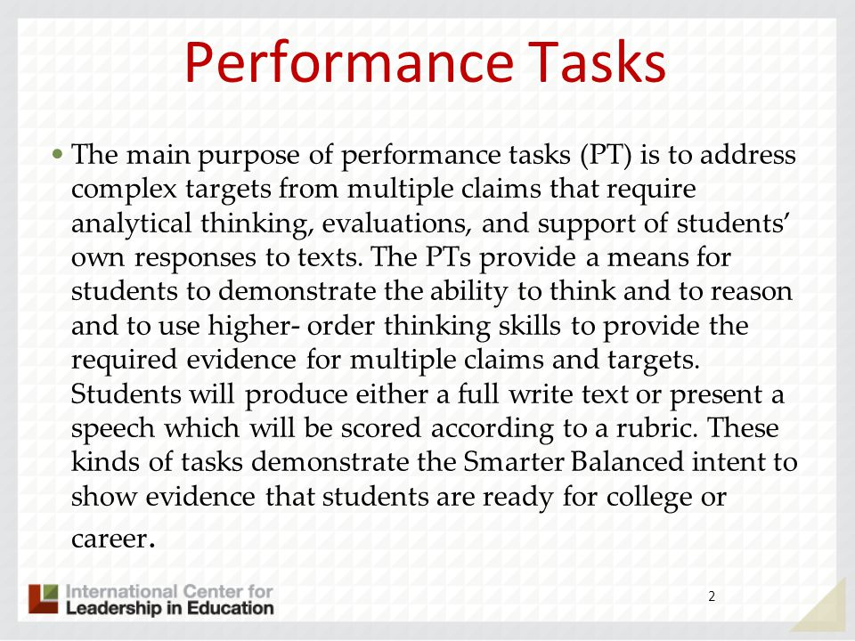 Performance Tasks 2 The main purpose of performance tasks (PT) is to address complex targets from multiple claims that require analytical thinking, ev
