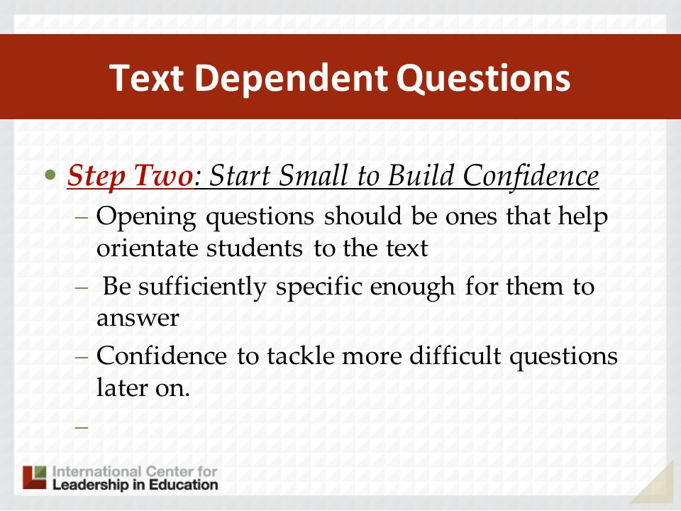 Text Dependent Questions Step Two: Start Small to Build Confidence –Opening questions should be ones that help orientate students to the text – Be suf
