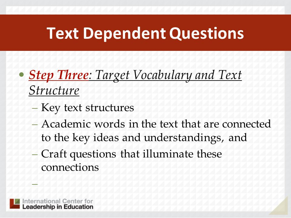 Text Dependent Questions Step Three: Target Vocabulary and Text Structure –Key text structures –Academic words in the text that are connected to the k