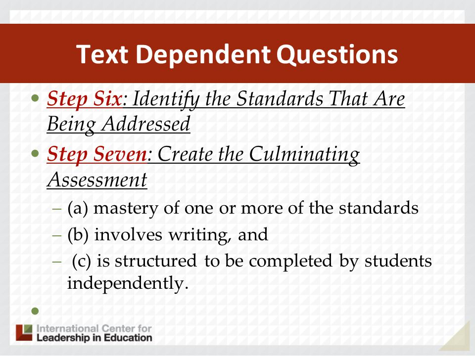 Text Dependent Questions Step Six: Identify the Standards That Are Being Addressed Step Seven: Create the Culminating Assessment –(a) mastery of one o