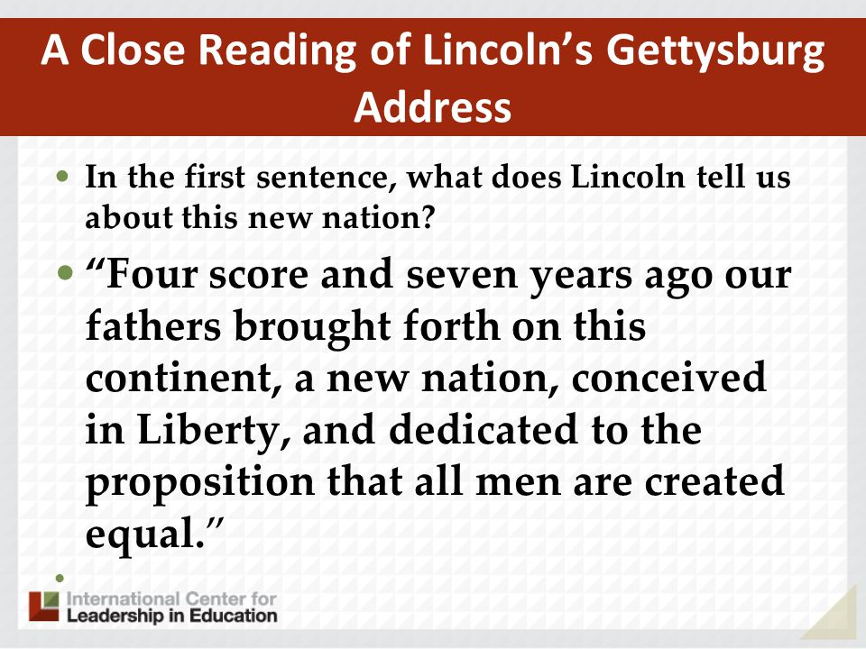 "A Close Reading of Lincoln's Gettysburg Address In the first sentence, what does Lincoln tell us about this new nation? ""Four score and seven years ag"