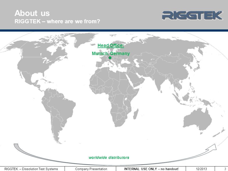 RIGGTEK – Dissolution Test Systems INTERNAL USE ONLY – no handout! 12/2013 Company Presentation 3 About us RIGGTEK – where are we from? Head Office: M