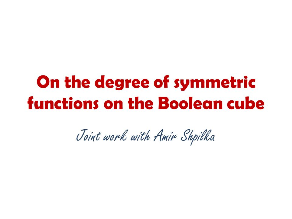 On the degree of symmetric functions on the Boolean cube Joint work with Amir Shpilka