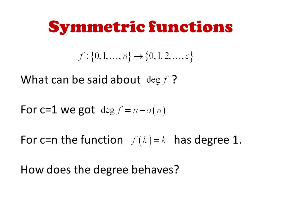 Symmetric functions What can be said about . For c=1 we got For c=n the function has degree 1.