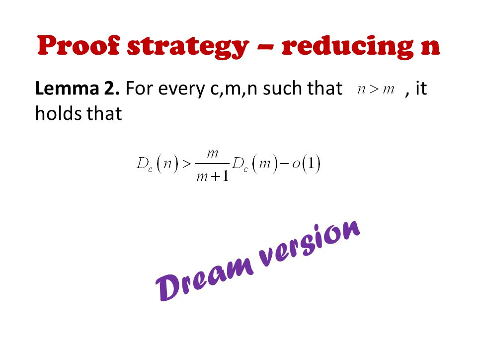 Proof strategy – reducing n Lemma 2. For every c,m,n such that, it holds that Dream version
