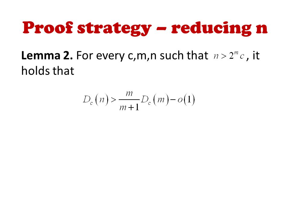 Proof strategy – reducing n Lemma 2. For every c,m,n such that, it holds that