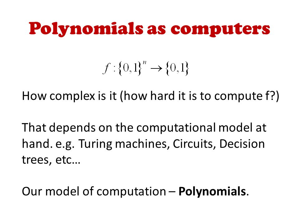 Polynomials as computers How complex is it (how hard it is to compute f ) That depends on the computational model at hand.