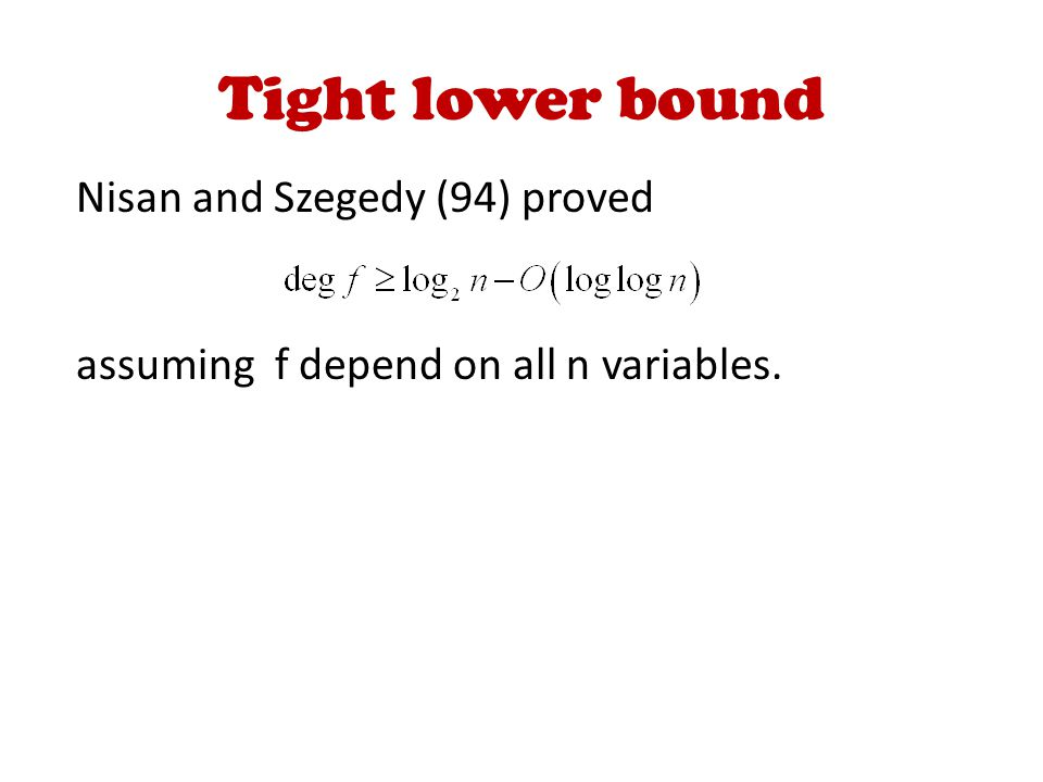 Tight lower bound Nisan and Szegedy (94) proved assuming f depend on all n variables.