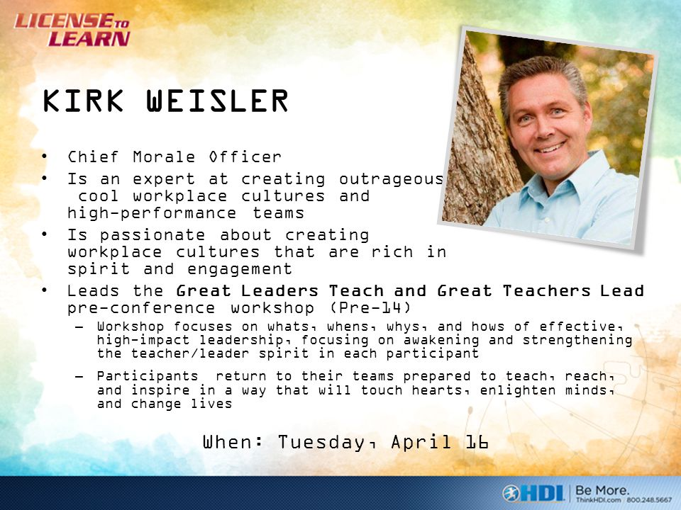 KIRK WEISLER Chief Morale Officer Is an expert at creating outrageously cool workplace cultures and high-performance teams Is passionate about creating workplace cultures that are rich in spirit and engagement Leads the Great Leaders Teach and Great Teachers Lead pre-conference workshop (Pre-14) –Workshop focuses on whats, whens, whys, and hows of effective, high-impact leadership, focusing on awakening and strengthening the teacher/leader spirit in each participant –Participants return to their teams prepared to teach, reach, and inspire in a way that will touch hearts, enlighten minds, and change lives When: Tuesday, April 16