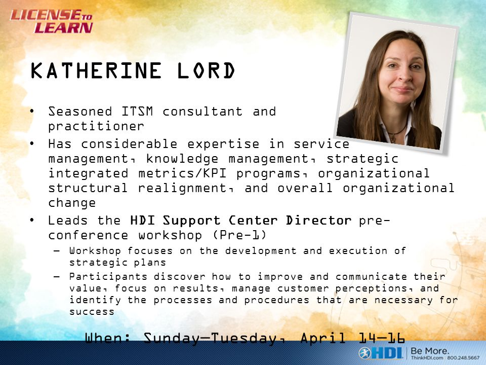 KATHERINE LORD Seasoned ITSM consultant and practitioner Has considerable expertise in service management, knowledge management, strategic integrated metrics/KPI programs, organizational structural realignment, and overall organizational change Leads the HDI Support Center Director pre- conference workshop (Pre-1) –Workshop focuses on the development and execution of strategic plans –Participants discover how to improve and communicate their value, focus on results, manage customer perceptions, and identify the processes and procedures that are necessary for success When: Sunday—Tuesday, April 14—16