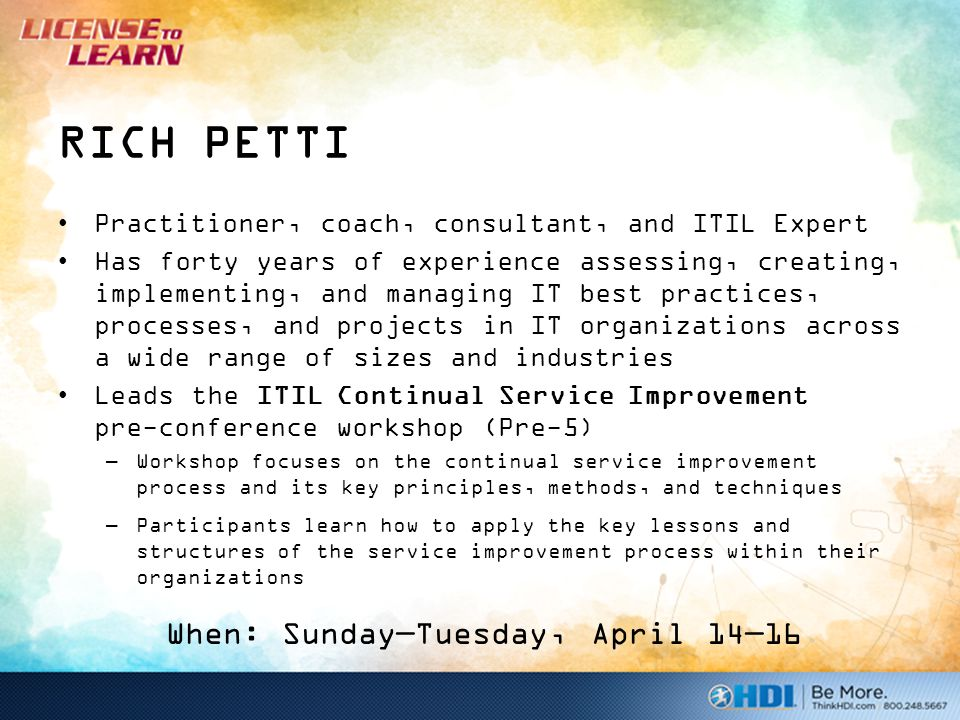 RICH PETTI Practitioner, coach, consultant, and ITIL Expert Has forty years of experience assessing, creating, implementing, and managing IT best practices, processes, and projects in IT organizations across a wide range of sizes and industries Leads the ITIL Continual Service Improvement pre-conference workshop (Pre-5) –Workshop focuses on the continual service improvement process and its key principles, methods, and techniques –Participants learn how to apply the key lessons and structures of the service improvement process within their organizations When: Sunday—Tuesday, April 14—16