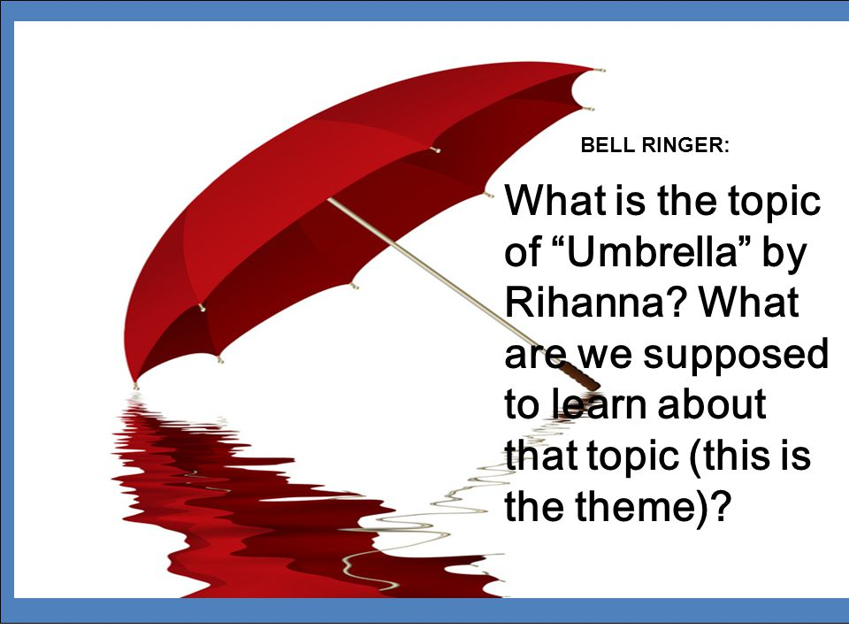 """What is the topic of """"Umbrella"""" by Rihanna? What are we supposed to learn about that topic (this is the theme)? BELL RINGER:"""