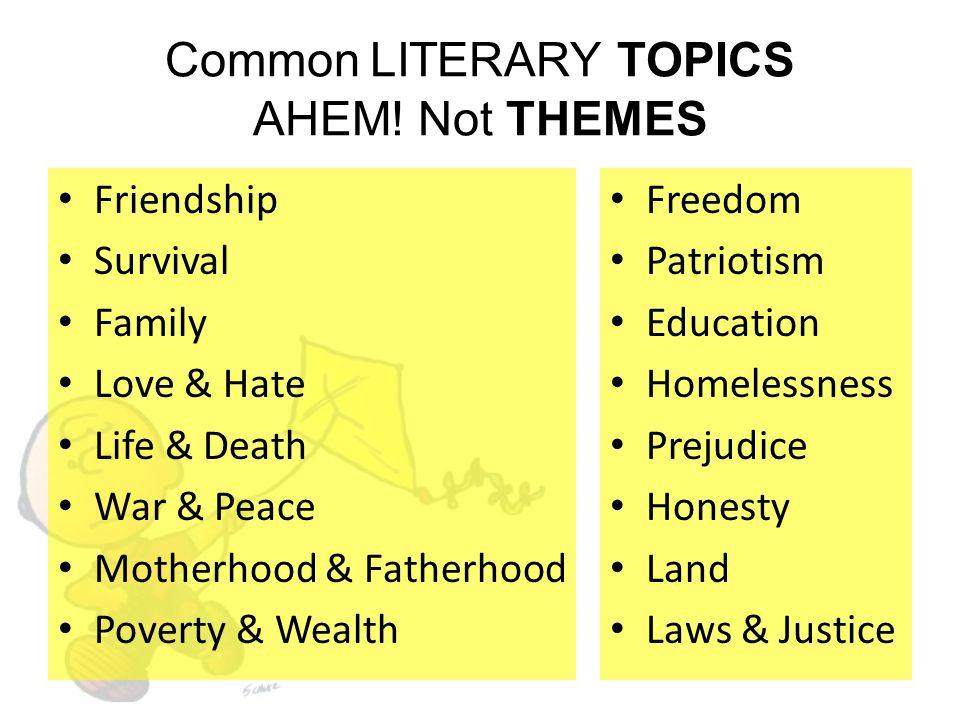 Common LITERARY TOPICS AHEM! Not THEMES Friendship Survival Family Love & Hate Life & Death War & Peace Motherhood & Fatherhood Poverty & Wealth Freed