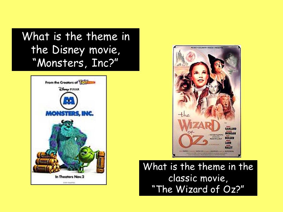 """What is the theme in the Disney movie, """"Monsters, Inc?"""" What is the theme in the classic movie, """"The Wizard of Oz?"""""""