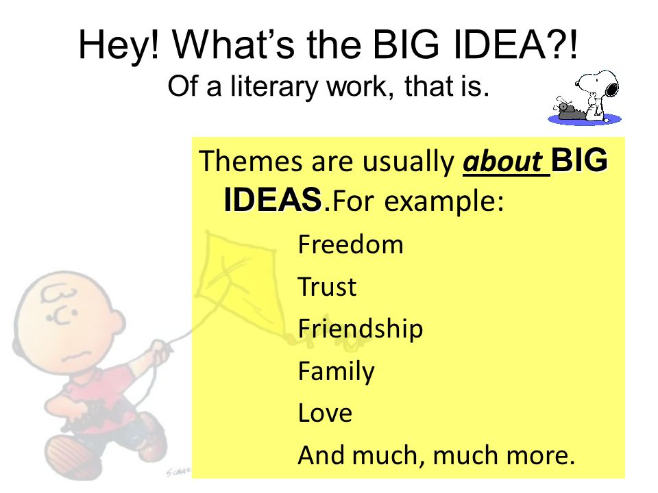 Hey! What's the BIG IDEA?! Of a literary work, that is. BIG IDEAS Themes are usually about BIG IDEAS. For example: Freedom Trust Friendship Family Lov