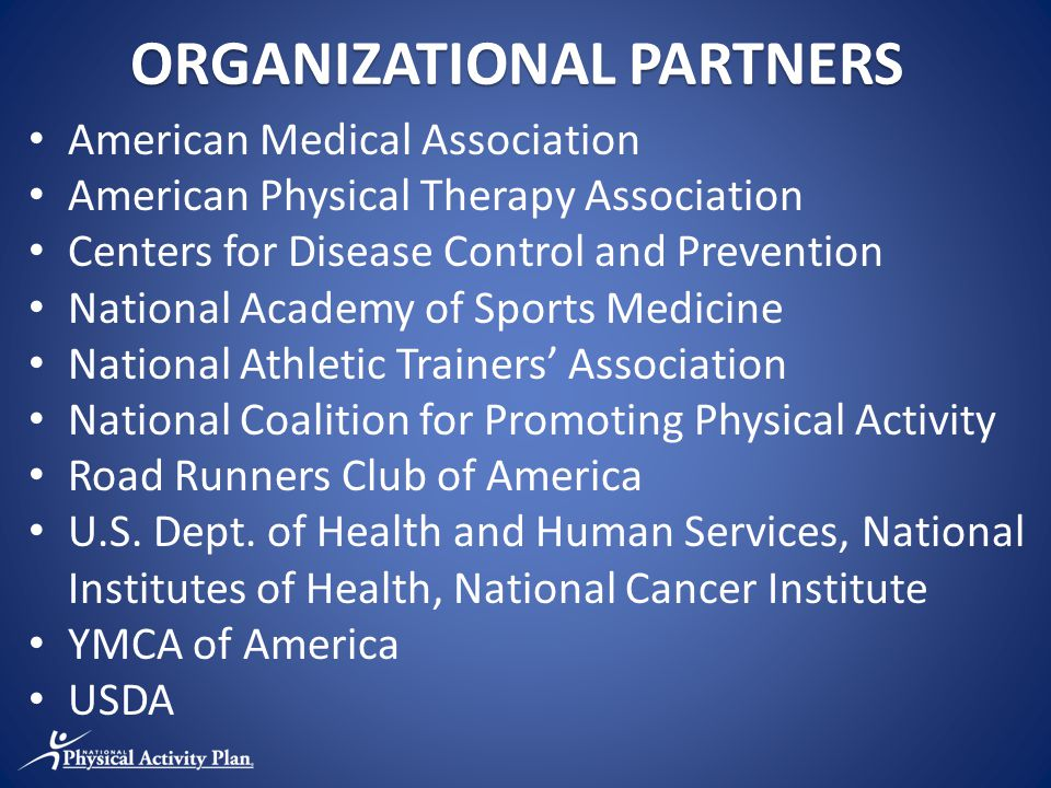 ORGANIZATIONAL PARTNERS American Medical Association American Physical Therapy Association Centers for Disease Control and Prevention National Academy of Sports Medicine National Athletic Trainers' Association National Coalition for Promoting Physical Activity Road Runners Club of America U.S.