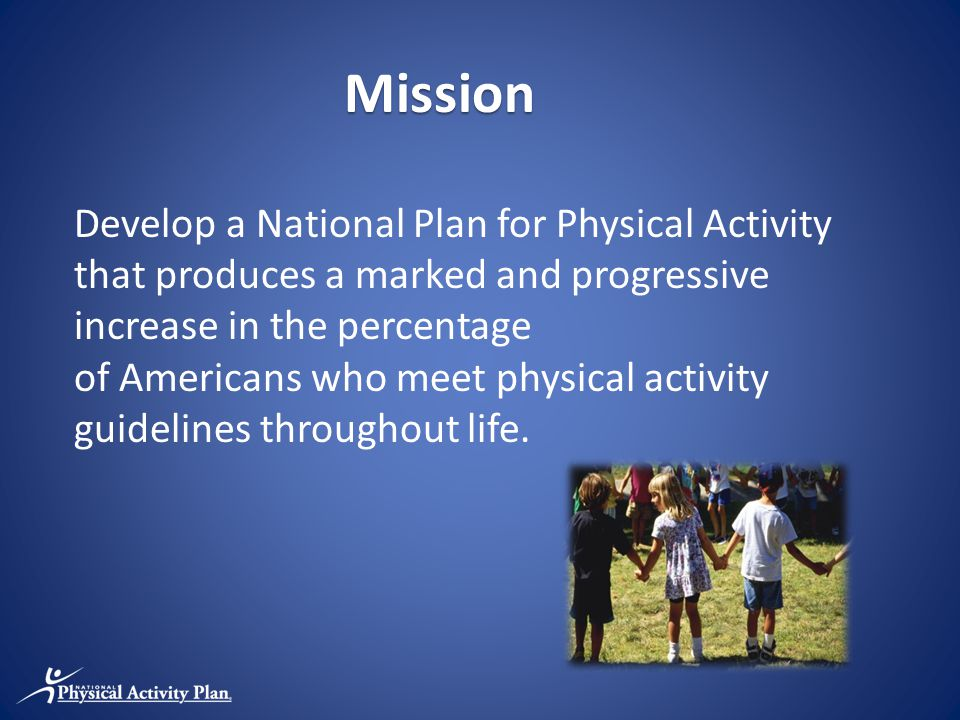 Mission Develop a National Plan for Physical Activity that produces a marked and progressive increase in the percentage of Americans who meet physical activity guidelines throughout life.