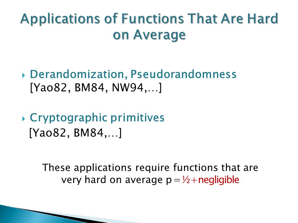  Derandomization, Pseudorandomness [Yao82, BM84, NW94,…]  Cryptographic primitives [Yao82, BM84,…] These applications require functions that are very hard on average p=½+negligible