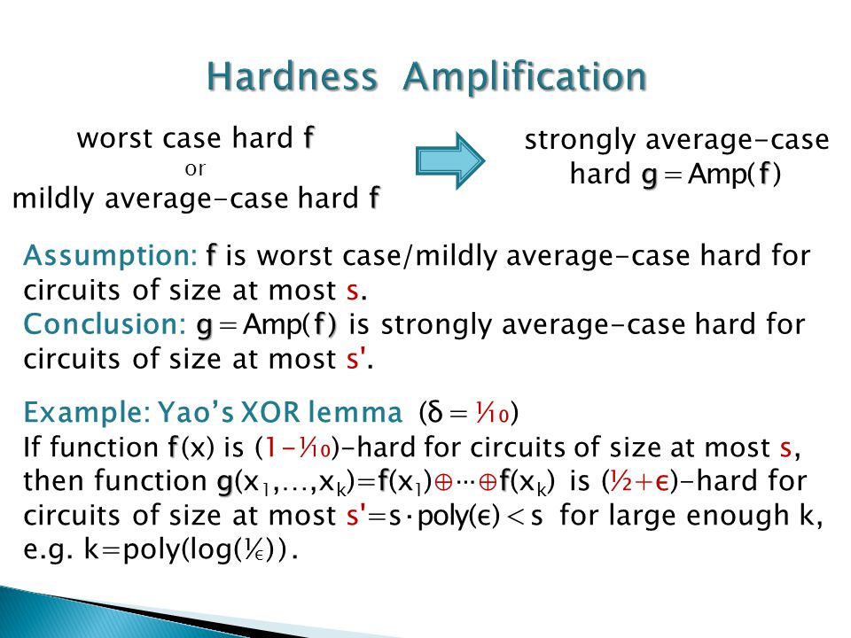 gf strongly average-case hard g=Amp(f) f worst case hard f or f mildly average-case hard f Example: Yao's XOR lemma (δ=¹⁄₁₀) f gff If function f(x) is (1-¹⁄₁₀)-hard for circuits of size at most s, then function g(x 1,…,x k )=f(x 1 )⊕⋯⊕f(x k ) is (½+ε)-hard for circuits of size at most s =s·poly(ε)<s for large enough k, e.g.
