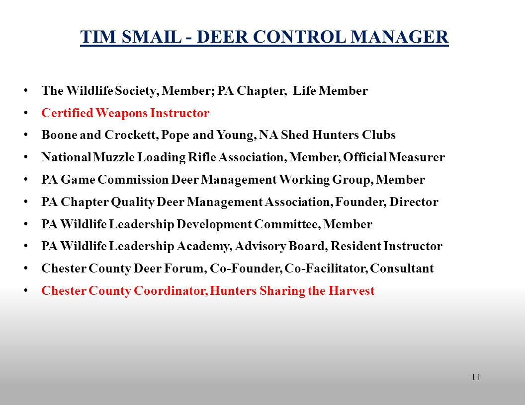 11 TIM SMAIL - DEER CONTROL MANAGER The Wildlife Society, Member; PA Chapter, Life Member Certified Weapons Instructor Boone and Crockett, Pope and Young, NA Shed Hunters Clubs National Muzzle Loading Rifle Association, Member, Official Measurer PA Game Commission Deer Management Working Group, Member PA Chapter Quality Deer Management Association, Founder, Director PA Wildlife Leadership Development Committee, Member PA Wildlife Leadership Academy, Advisory Board, Resident Instructor Chester County Deer Forum, Co-Founder, Co-Facilitator, Consultant Chester County Coordinator, Hunters Sharing the Harvest