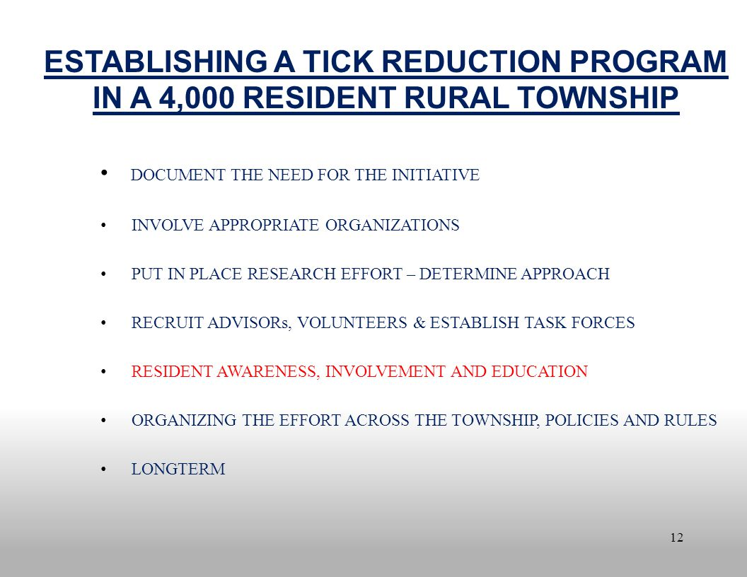12 ESTABLISHING A TICK REDUCTION PROGRAM IN A 4,000 RESIDENT RURAL TOWNSHIP DOCUMENT THE NEED FOR THE INITIATIVE INVOLVE APPROPRIATE ORGANIZATIONS PUT IN PLACE RESEARCH EFFORT – DETERMINE APPROACH RECRUIT ADVISORs, VOLUNTEERS & ESTABLISH TASK FORCES RESIDENT AWARENESS, INVOLVEMENT AND EDUCATION ORGANIZING THE EFFORT ACROSS THE TOWNSHIP, POLICIES AND RULES LONGTERM