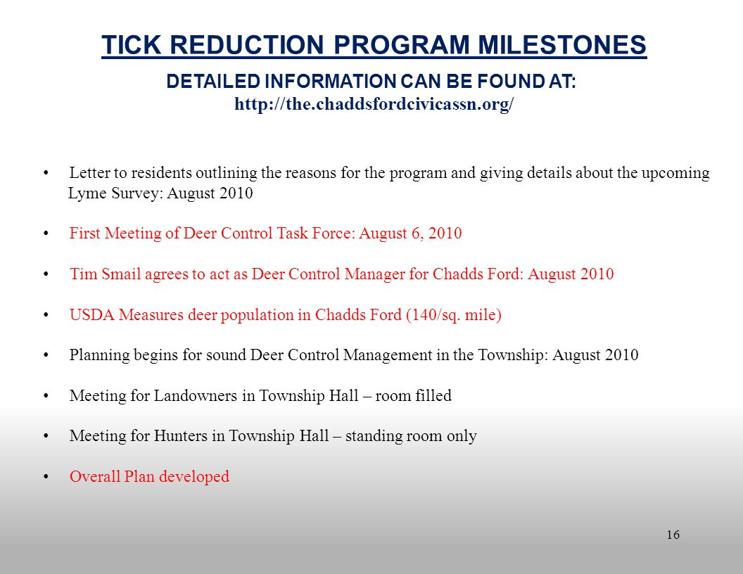 16 TICK REDUCTION PROGRAM MILESTONES DETAILED INFORMATION CAN BE FOUND AT: http://the.chaddsfordcivicassn.org/ Letter to residents outlining the reasons for the program and giving details about the upcoming Lyme Survey: August 2010 First Meeting of Deer Control Task Force: August 6, 2010 Tim Smail agrees to act as Deer Control Manager for Chadds Ford: August 2010 USDA Measures deer population in Chadds Ford (140/sq.