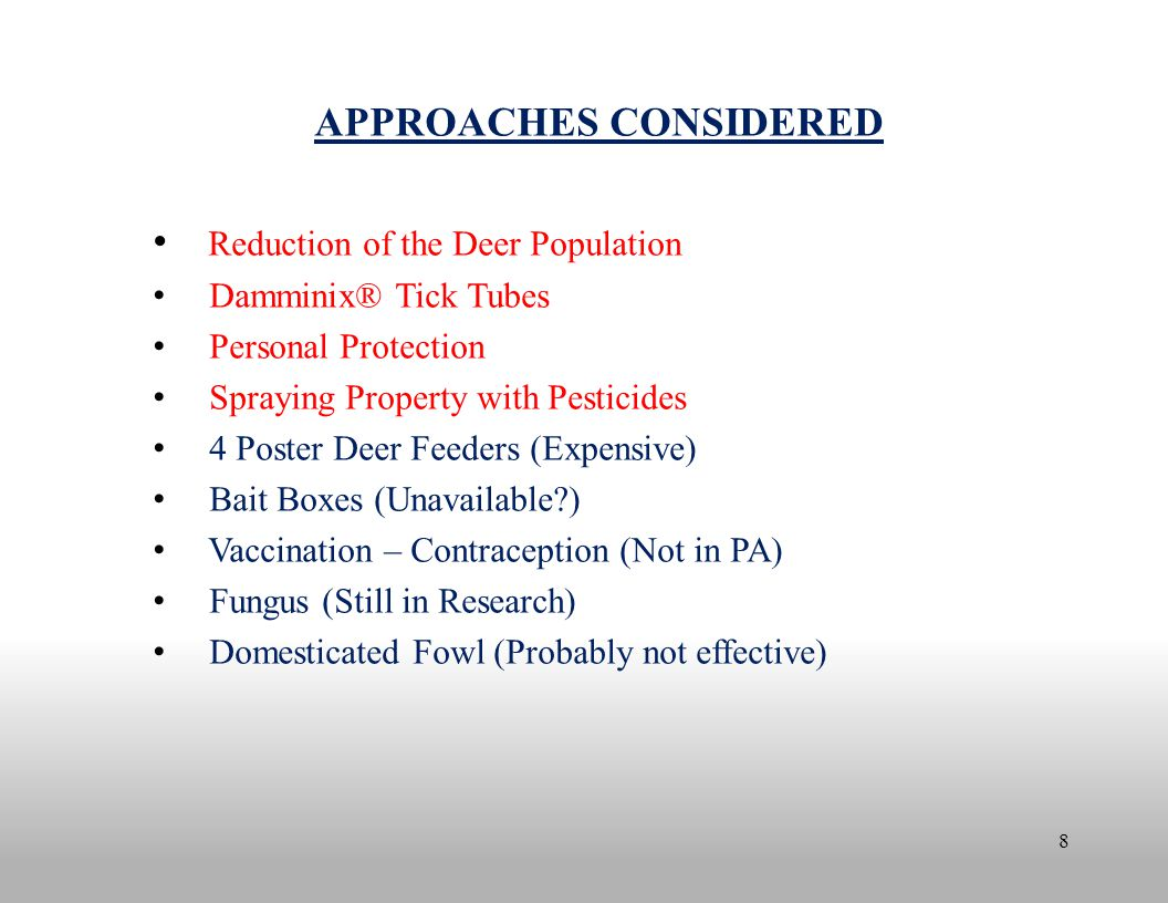 8 APPROACHES CONSIDERED Reduction of the Deer Population Damminix® Tick Tubes Personal Protection Spraying Property with Pesticides 4 Poster Deer Feeders (Expensive) Bait Boxes (Unavailable?) Vaccination – Contraception (Not in PA) Fungus (Still in Research) Domesticated Fowl (Probably not effective)