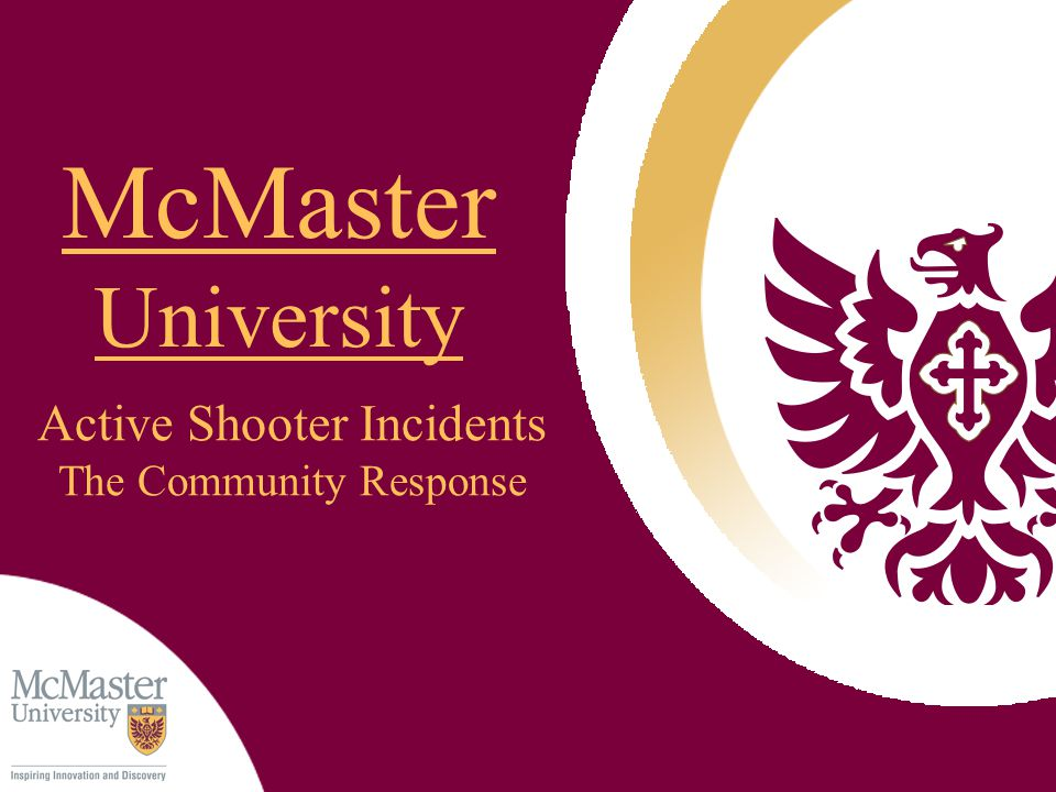The Aftermath Information will be released to the McMaster community by McMaster University Public Relations as quickly as possible The entire area will be treated as a crime scene – Once you have been evacuated you will not be permitted to retrieve items or access the crime scene After evacuation you will be directed to or taken to a holding area – medical care, interviewing, counseling, etc.