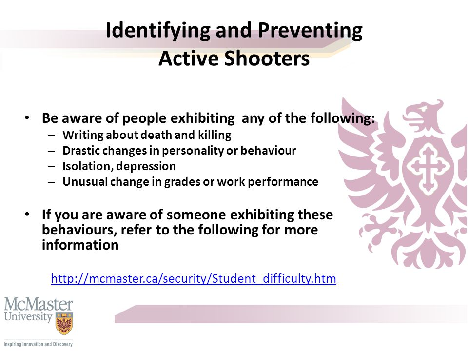 Identifying and Preventing Active Shooters Be aware of people exhibiting any of the following: – Writing about death and killing – Drastic changes in personality or behaviour – Isolation, depression – Unusual change in grades or work performance If you are aware of someone exhibiting these behaviours, refer to the following for more information http://mcmaster.ca/security/Student_difficulty.htm