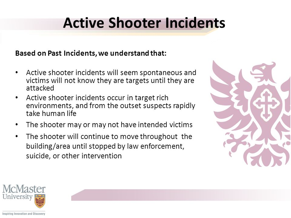Active Shooter Incidents Based on Past Incidents, we understand that: Active shooter incidents will seem spontaneous and victims will not know they are targets until they are attacked Active shooter incidents occur in target rich environments, and from the outset suspects rapidly take human life The shooter may or may not have intended victims The shooter will continue to move throughout the building/area until stopped by law enforcement, suicide, or other intervention
