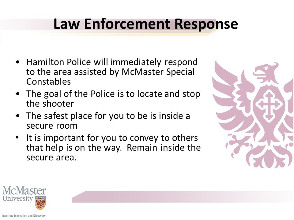 Law Enforcement Response Hamilton Police will immediately respond to the area assisted by McMaster Special Constables The goal of the Police is to locate and stop the shooter The safest place for you to be is inside a secure room It is important for you to convey to others that help is on the way.