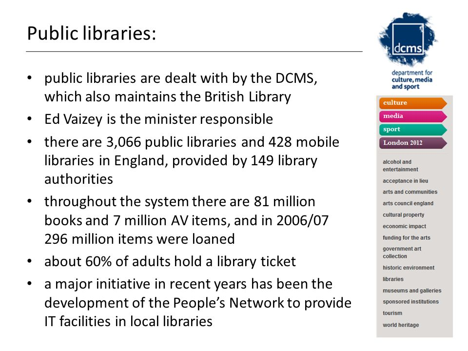 Public libraries: public libraries are dealt with by the DCMS, which also maintains the British Library Ed Vaizey is the minister responsible there are 3,066 public libraries and 428 mobile libraries in England, provided by 149 library authorities throughout the system there are 81 million books and 7 million AV items, and in 2006/07 296 million items were loaned about 60% of adults hold a library ticket a major initiative in recent years has been the development of the People's Network to provide IT facilities in local libraries