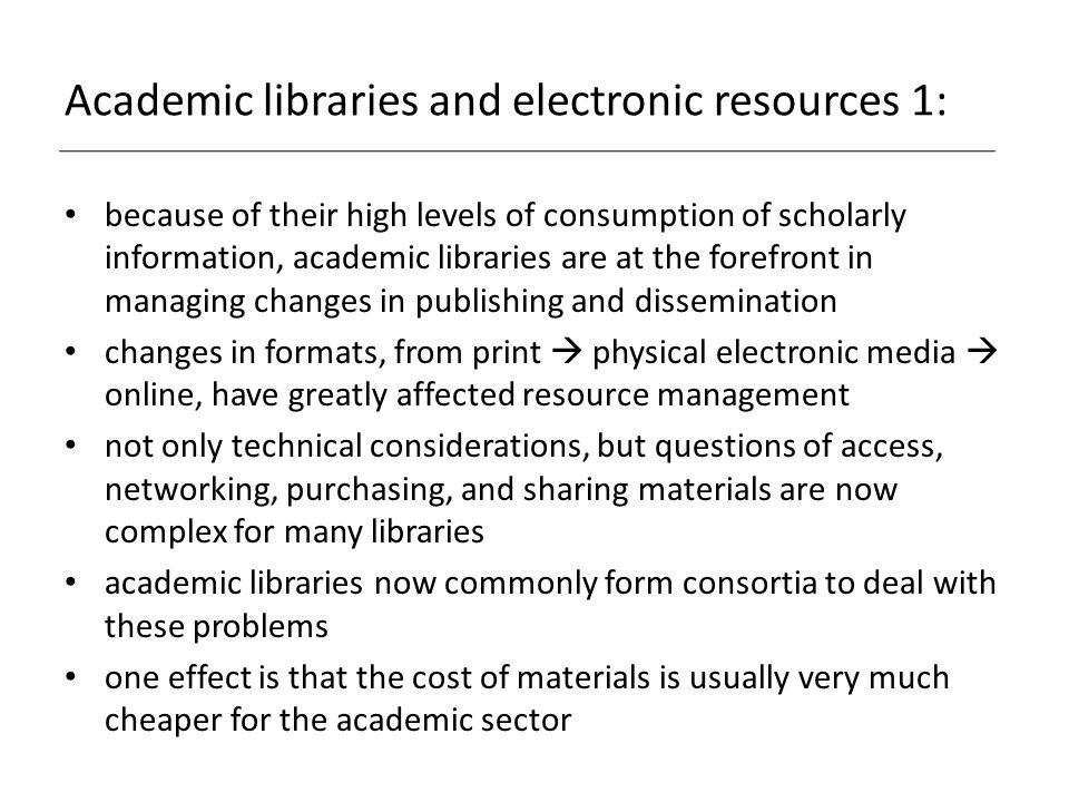 Academic libraries and electronic resources 1: because of their high levels of consumption of scholarly information, academic libraries are at the forefront in managing changes in publishing and dissemination changes in formats, from print  physical electronic media  online, have greatly affected resource management not only technical considerations, but questions of access, networking, purchasing, and sharing materials are now complex for many libraries academic libraries now commonly form consortia to deal with these problems one effect is that the cost of materials is usually very much cheaper for the academic sector