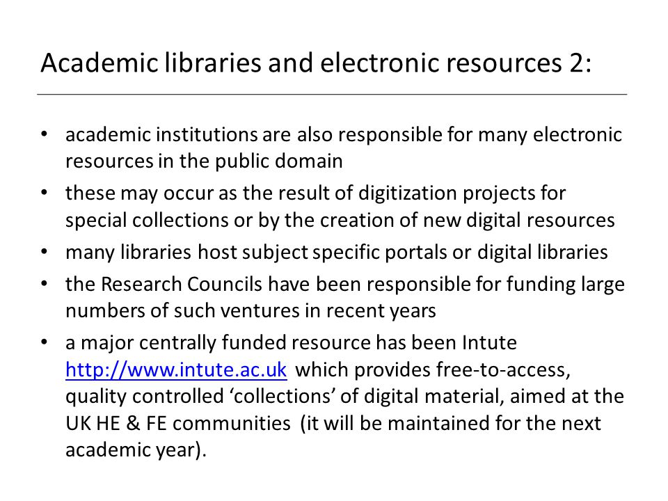 Academic libraries and electronic resources 2: academic institutions are also responsible for many electronic resources in the public domain these may occur as the result of digitization projects for special collections or by the creation of new digital resources many libraries host subject specific portals or digital libraries the Research Councils have been responsible for funding large numbers of such ventures in recent years a major centrally funded resource has been Intute http://www.intute.ac.uk which provides free-to-access, quality controlled 'collections' of digital material, aimed at the UK HE & FE communities (it will be maintained for the next academic year).