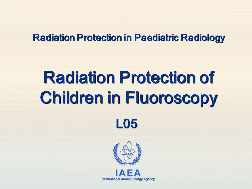 IAEA International Atomic Energy Agency Radiation Protection in Paediatric Radiology Radiation Protection of Children in Fluoroscopy L05