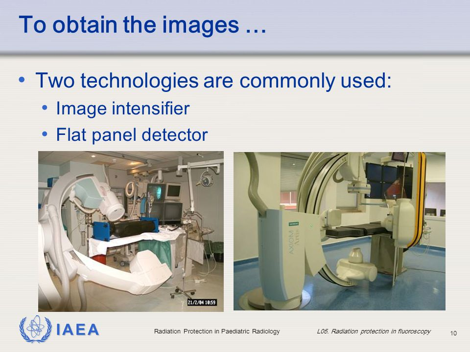 IAEA Radiation Protection in Paediatric Radiology L05. Radiation protection in fluoroscopy 10 To obtain the images … Two technologies are commonly use