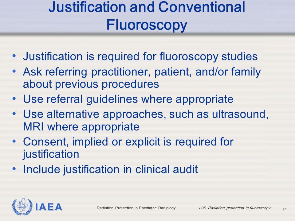 IAEA Radiation Protection in Paediatric Radiology L05. Radiation protection in fluoroscopy 14 Justification and Conventional Fluoroscopy Justification