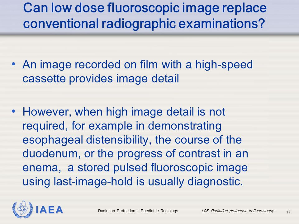 IAEA Radiation Protection in Paediatric Radiology L05. Radiation protection in fluoroscopy 17 Can low dose fluoroscopic image replace conventional rad