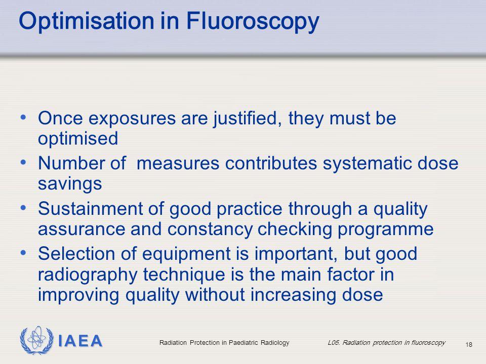 IAEA Radiation Protection in Paediatric Radiology L05. Radiation protection in fluoroscopy 18 Optimisation in Fluoroscopy Once exposures are justified