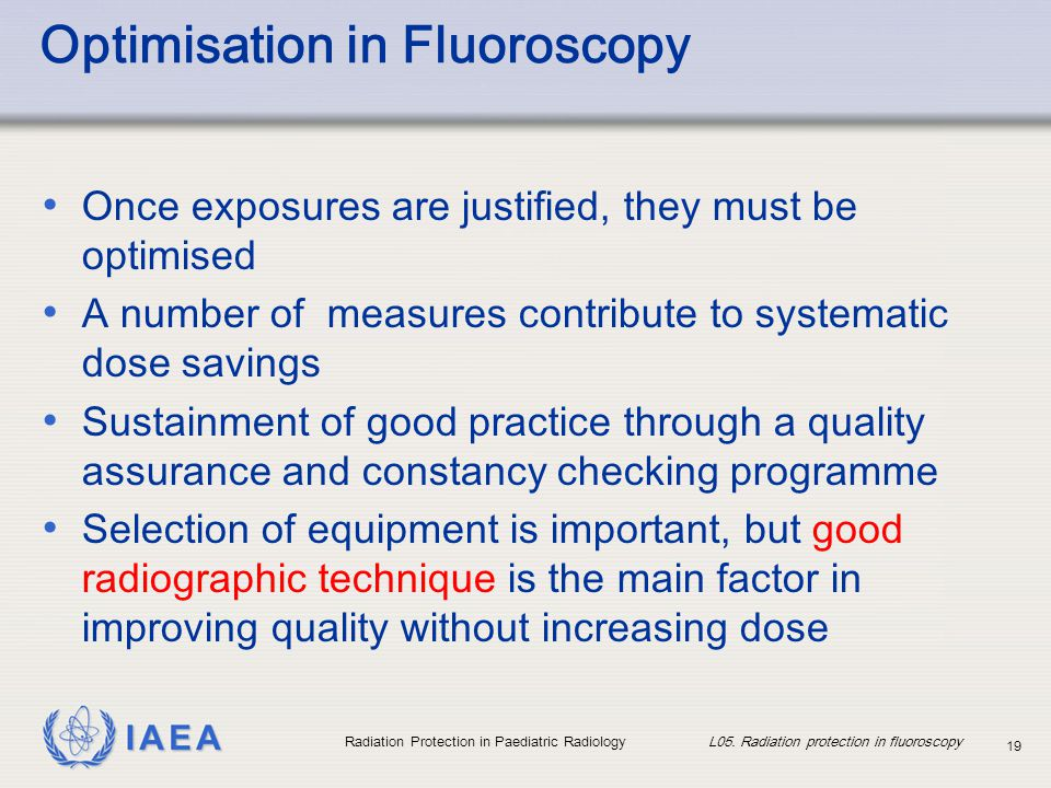 IAEA Radiation Protection in Paediatric Radiology L05. Radiation protection in fluoroscopy 19 Optimisation in Fluoroscopy Once exposures are justified