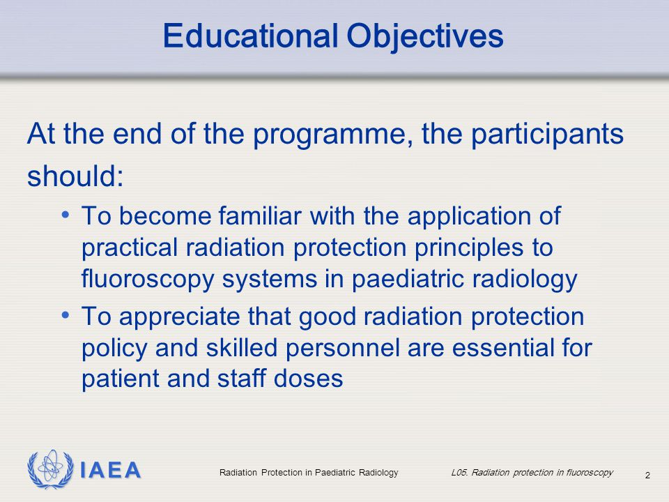 IAEA Radiation Protection in Paediatric Radiology L05. Radiation protection in fluoroscopy 2 Educational Objectives At the end of the programme, the p