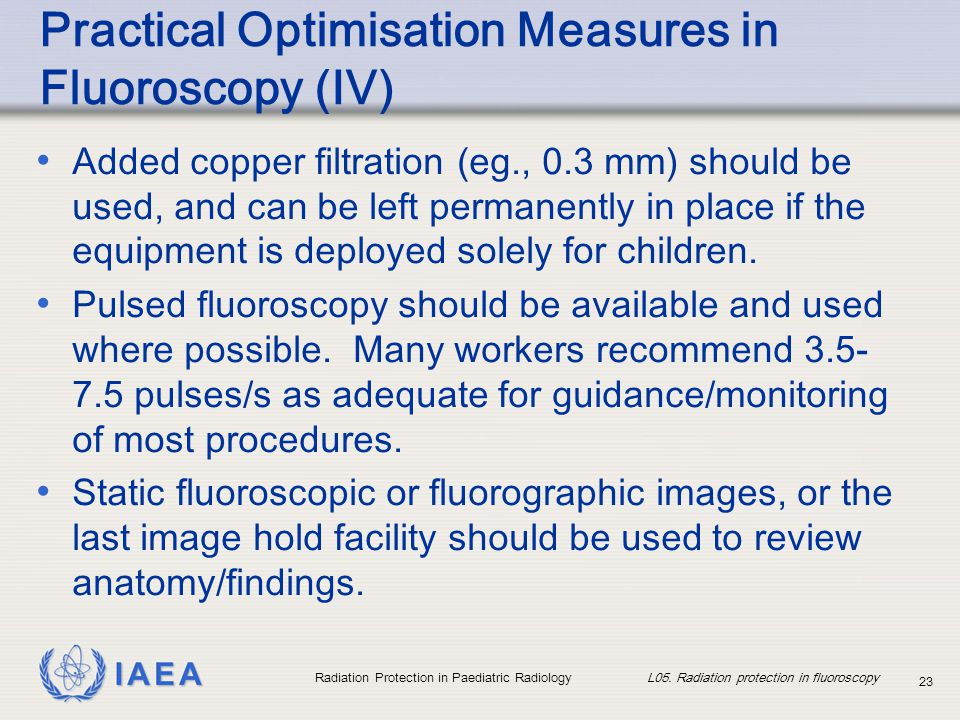 IAEA Radiation Protection in Paediatric Radiology L05. Radiation protection in fluoroscopy 23 Practical Optimisation Measures in Fluoroscopy (IV) Adde