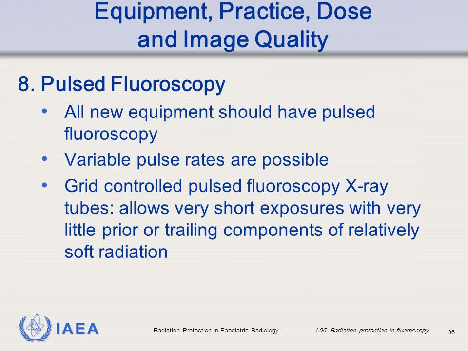 IAEA Radiation Protection in Paediatric Radiology L05. Radiation protection in fluoroscopy 36 Equipment, Practice, Dose and Image Quality 8. Pulsed Fl