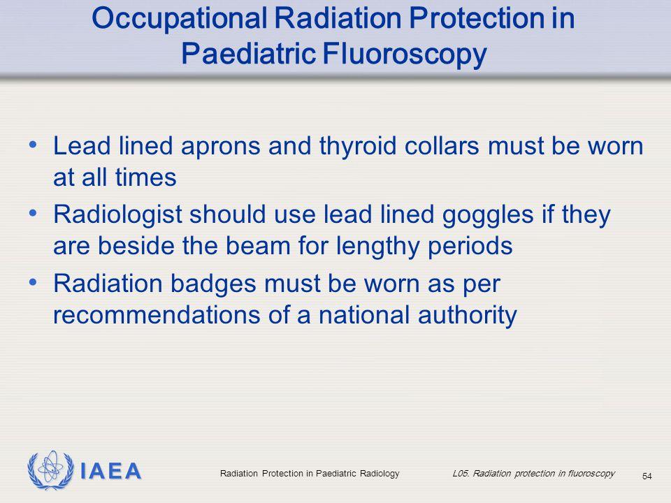 IAEA Radiation Protection in Paediatric Radiology L05. Radiation protection in fluoroscopy 54 Occupational Radiation Protection in Paediatric Fluorosc