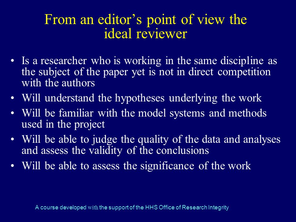 A course developed with the support of the HHS Office of Research Integrity From an editor's point of view the ideal reviewer Is a researcher who is working in the same discipline as the subject of the paper yet is not in direct competition with the authors Will understand the hypotheses underlying the work Will be familiar with the model systems and methods used in the project Will be able to judge the quality of the data and analyses and assess the validity of the conclusions Will be able to assess the significance of the work